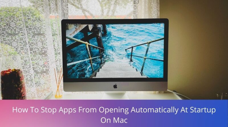 How To Stop Apps From Opening Automatically At Startup On Mac